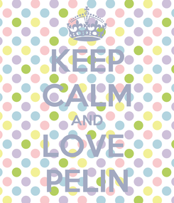 Poster: KEEP CALM AND LOVE  PELIN