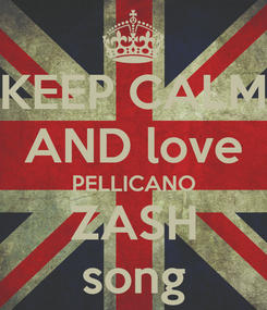 Poster: KEEP CALM AND love PELLICANO ZASH song