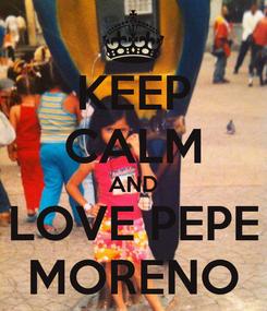 Poster: KEEP CALM AND LOVE PEPE MORENO