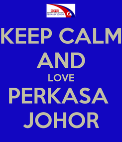 Poster: KEEP CALM AND LOVE PERKASA  JOHOR