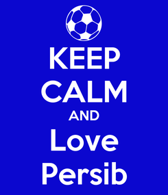 Poster: KEEP CALM AND Love Persib