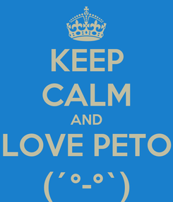 Poster: KEEP CALM AND LOVE PETO (´°-°`)
