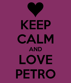 Poster: KEEP CALM AND LOVE PETRO