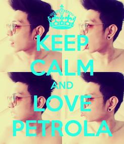 Poster: KEEP CALM AND LOVE PETROLA