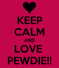 Poster: KEEP CALM AND LOVE  PEWDIE!!
