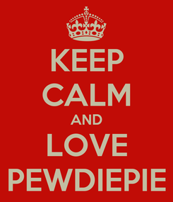 Poster: KEEP CALM AND LOVE PEWDIEPIE