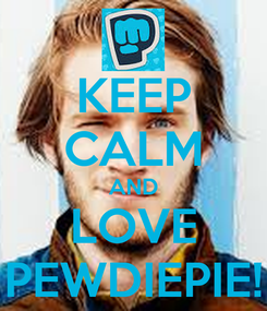 keep-calm-and-love-pewdiepie-445.jpg