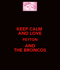 Poster: KEEP CALM  AND LOVE PEYTON AND THE BRONCOS