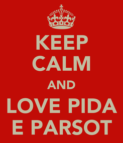 Poster: KEEP CALM AND LOVE PIDA E PARSOT