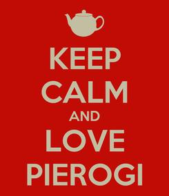 Poster: KEEP CALM AND LOVE PIEROGI