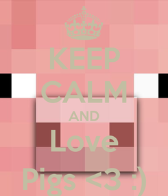 Poster: KEEP CALM AND Love Pigs <3 :)