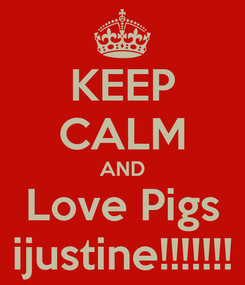 Poster: KEEP CALM AND Love Pigs ijustine!!!!!!!