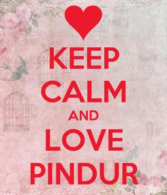 Poster: KEEP CALM AND LOVE PINDUR