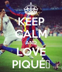 Poster: KEEP CALM AND LOVE PIQUÉ❤