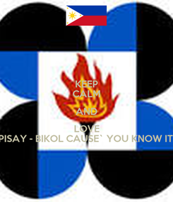 Poster: KEEP CALM AND LOVE PISAY - BIKOL CAUSE` YOU KNOW IT!