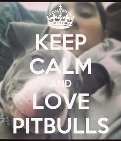 Poster: KEEP CALM AND LOVE PITBULLS
