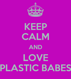 Poster: KEEP CALM AND LOVE PLASTIC BABES