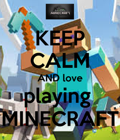Poster: KEEP CALM AND love playing  MINECRAFT