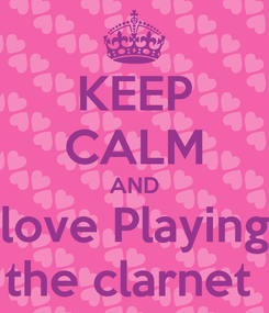 Poster: KEEP CALM AND love Playing the clarnet