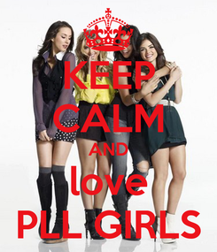 Poster: KEEP CALM AND love PLL GIRLS