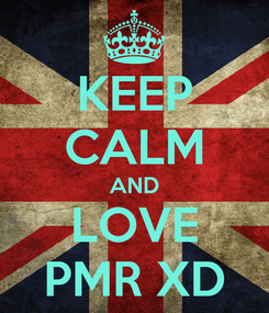 Poster: KEEP CALM AND LOVE PMR XD