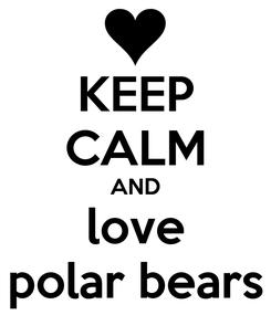 Poster: KEEP CALM AND love polar bears
