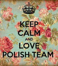 Poster: KEEP CALM AND LOVE POLISH TEAM