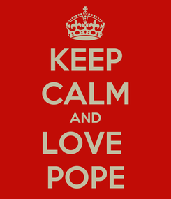 Poster: KEEP CALM AND LOVE  POPE