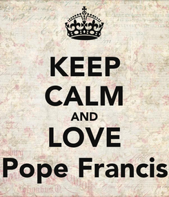 Poster: KEEP CALM AND LOVE Pope Francis