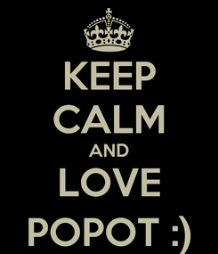 Poster: KEEP CALM AND LOVE POPOT :)