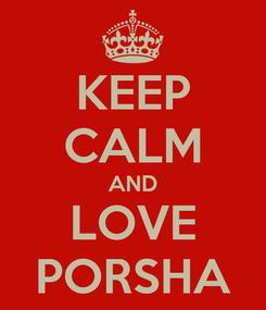 Poster: KEEP CALM AND LOVE PORSHA