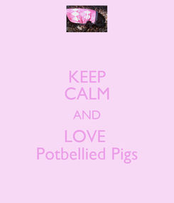 Poster: KEEP CALM AND LOVE  Potbellied Pigs