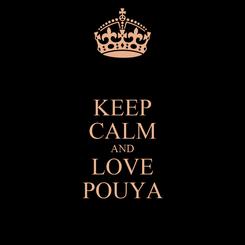Poster: KEEP CALM AND LOVE POUYA