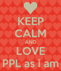 Poster: KEEP CALM AND LOVE PPL as i am