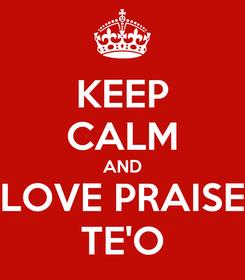 Poster: KEEP CALM AND LOVE PRAISE TE'O