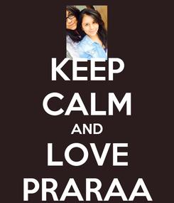 Poster: KEEP CALM AND LOVE PRARAA