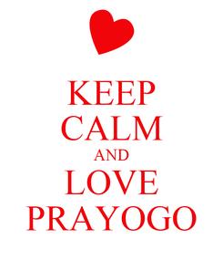 Poster: KEEP CALM AND LOVE PRAYOGO