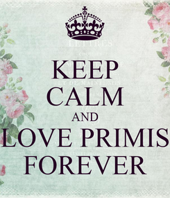 Poster: KEEP CALM AND LOVE PRIMIS FOREVER