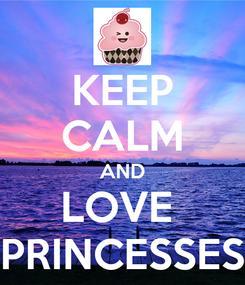 Poster: KEEP CALM AND LOVE  PRINCESSES
