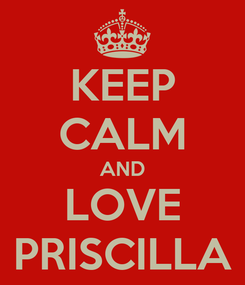 Poster: KEEP CALM AND LOVE PRISCILLA