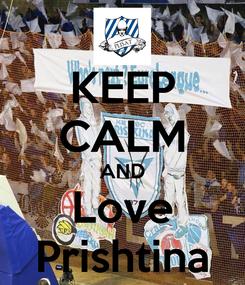 Poster: KEEP CALM AND Love Prishtina