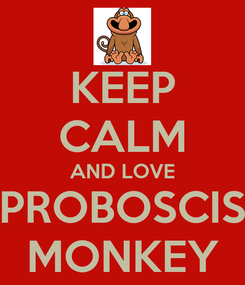 Poster: KEEP CALM AND LOVE PROBOSCIS MONKEY