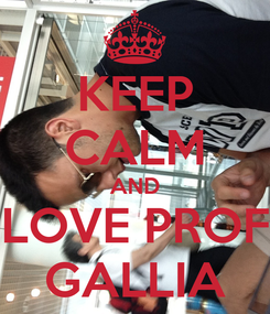 Poster: KEEP CALM AND LOVE PROF GALLIA