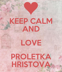 Poster: KEEP CALM AND LOVE PROLETKA HRISTOVA