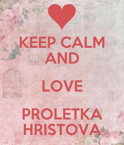 Poster: KEEP CALM AND LOVE PROLETKA HRISTOVA