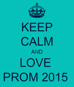 Poster: KEEP CALM AND LOVE  PROM 2015