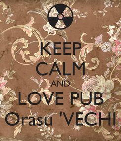 Poster: KEEP CALM AND LOVE PUB Orasu 'VECHI