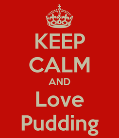 Poster: KEEP CALM AND Love Pudding