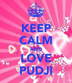 Poster: KEEP CALM AND LOVE PUDJI