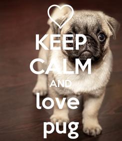 Poster: KEEP CALM AND love  pug